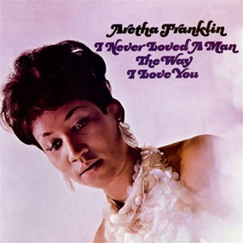 Aretha Franklin, 'I Never Loved a Man the Way I Love You